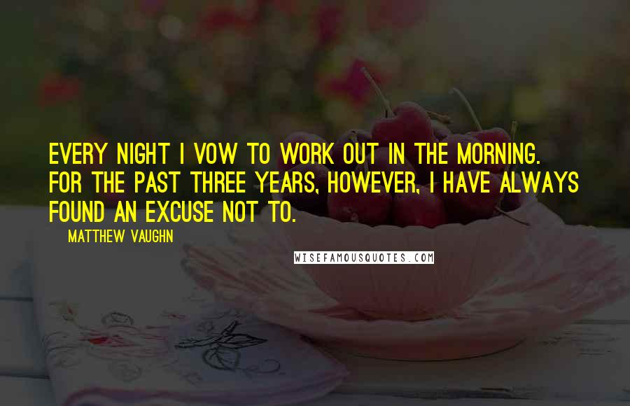 Matthew Vaughn quotes: Every night I vow to work out in the morning. For the past three years, however, I have always found an excuse not to.