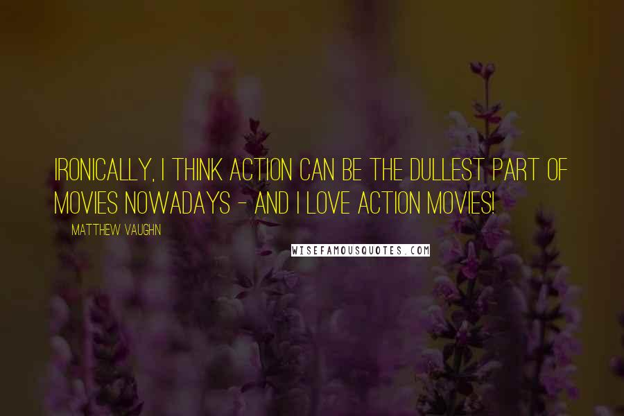 Matthew Vaughn quotes: Ironically, I think action can be the dullest part of movies nowadays - and I love action movies!
