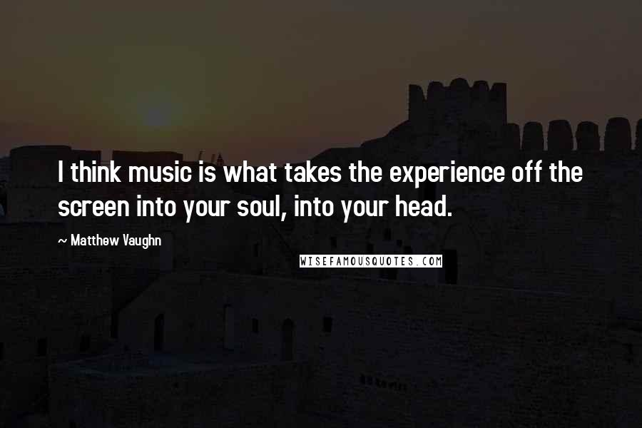 Matthew Vaughn quotes: I think music is what takes the experience off the screen into your soul, into your head.