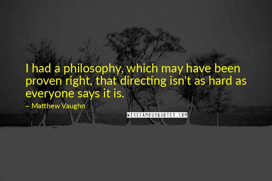 Matthew Vaughn quotes: I had a philosophy, which may have been proven right, that directing isn't as hard as everyone says it is.