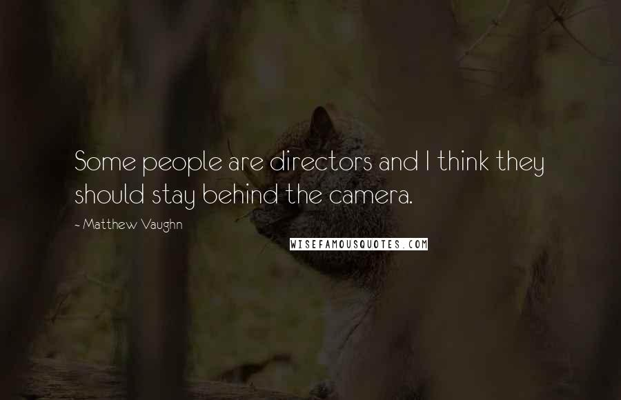 Matthew Vaughn quotes: Some people are directors and I think they should stay behind the camera.