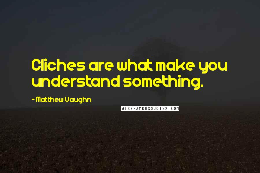 Matthew Vaughn quotes: Cliches are what make you understand something.