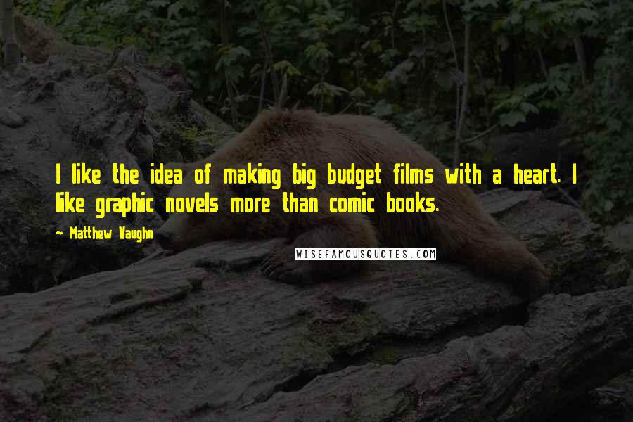 Matthew Vaughn quotes: I like the idea of making big budget films with a heart. I like graphic novels more than comic books.