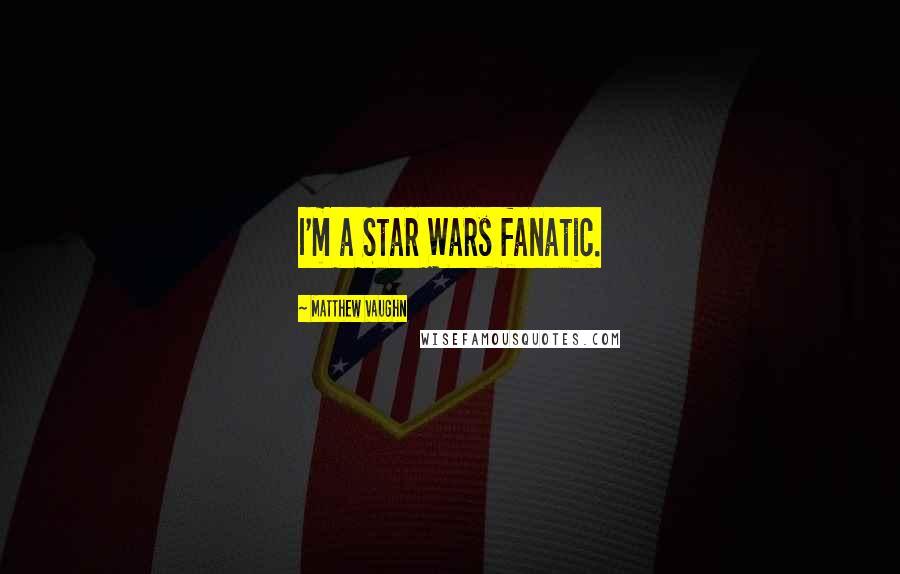 Matthew Vaughn quotes: I'm a Star Wars fanatic.