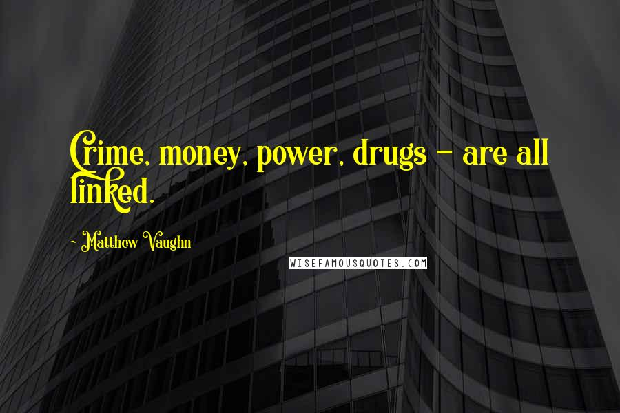 Matthew Vaughn quotes: Crime, money, power, drugs - are all linked.
