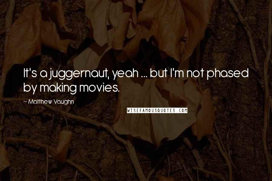 Matthew Vaughn quotes: It's a juggernaut, yeah ... but I'm not phased by making movies.