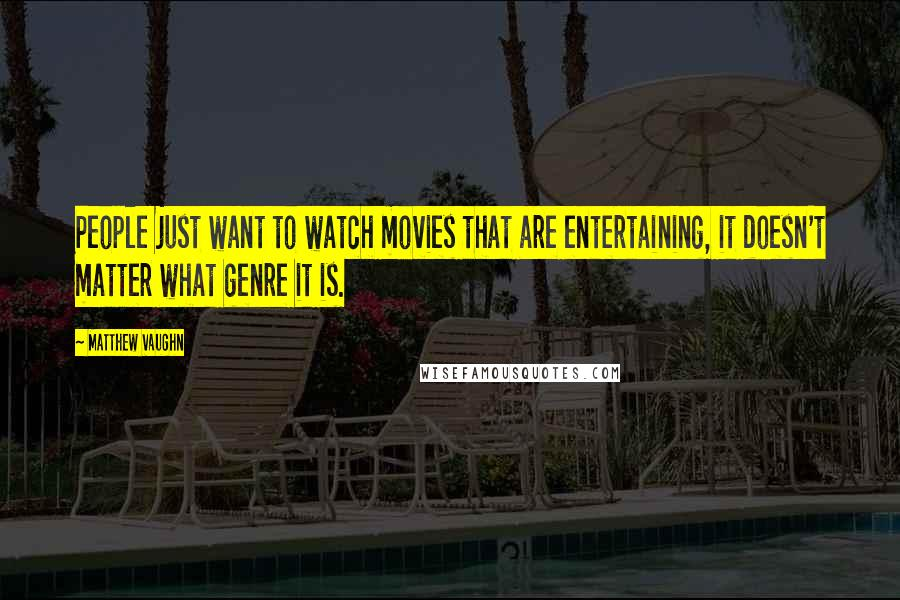 Matthew Vaughn quotes: People just want to watch movies that are entertaining, it doesn't matter what genre it is.