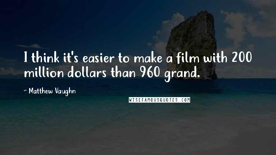 Matthew Vaughn quotes: I think it's easier to make a film with 200 million dollars than 960 grand.