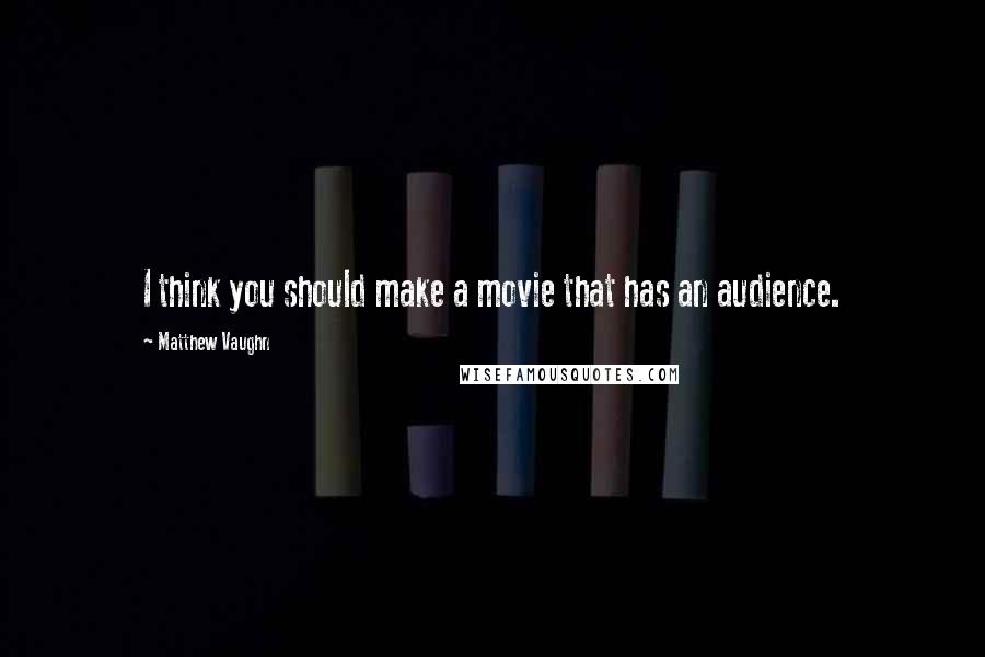 Matthew Vaughn quotes: I think you should make a movie that has an audience.