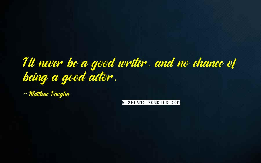 Matthew Vaughn quotes: I'll never be a good writer, and no chance of being a good actor.