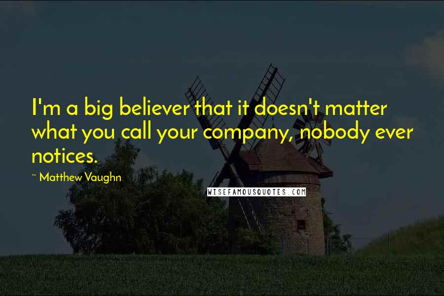Matthew Vaughn quotes: I'm a big believer that it doesn't matter what you call your company, nobody ever notices.