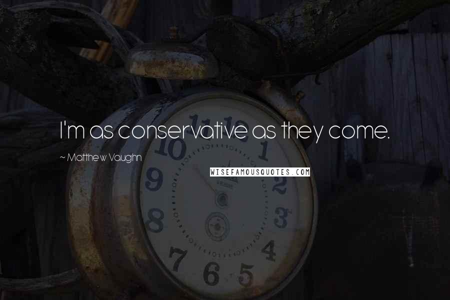 Matthew Vaughn quotes: I'm as conservative as they come.
