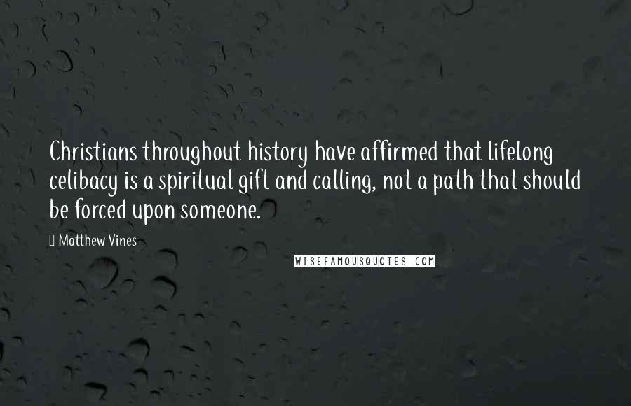 Matthew Vines quotes: Christians throughout history have affirmed that lifelong celibacy is a spiritual gift and calling, not a path that should be forced upon someone.