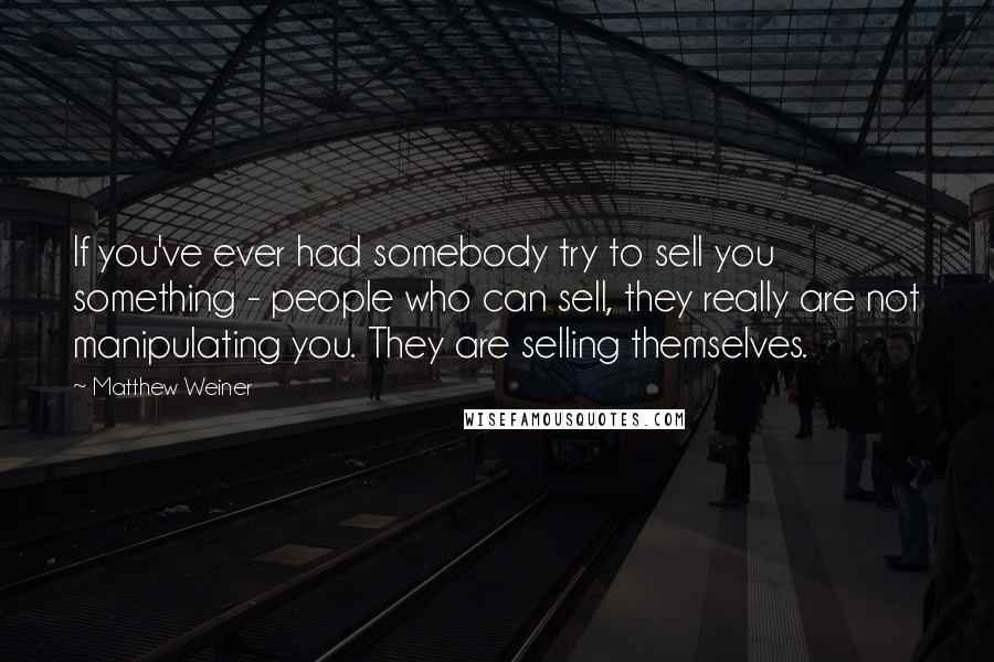 Matthew Weiner quotes: If you've ever had somebody try to sell you something - people who can sell, they really are not manipulating you. They are selling themselves.