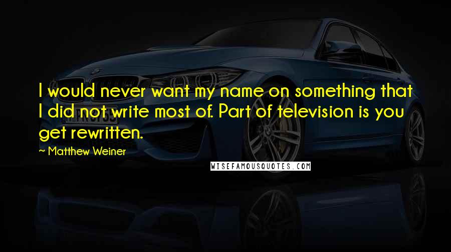 Matthew Weiner quotes: I would never want my name on something that I did not write most of. Part of television is you get rewritten.