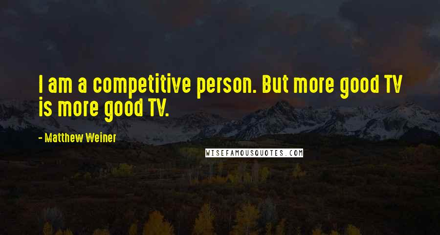 Matthew Weiner quotes: I am a competitive person. But more good TV is more good TV.