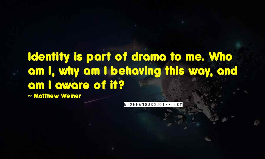 Matthew Weiner quotes: Identity is part of drama to me. Who am I, why am I behaving this way, and am I aware of it?