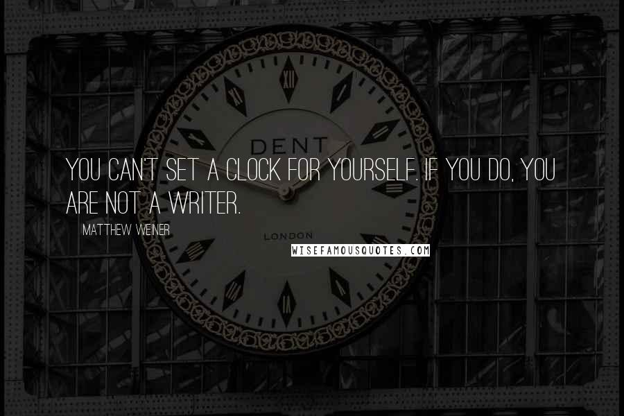 Matthew Weiner quotes: You can't set a clock for yourself. If you do, you are not a writer.