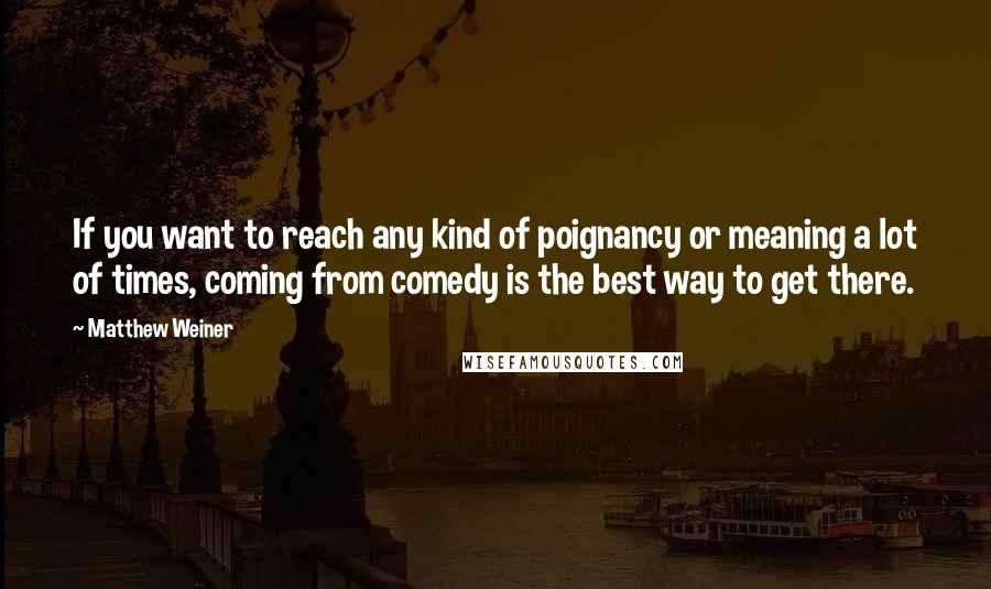 Matthew Weiner quotes: If you want to reach any kind of poignancy or meaning a lot of times, coming from comedy is the best way to get there.
