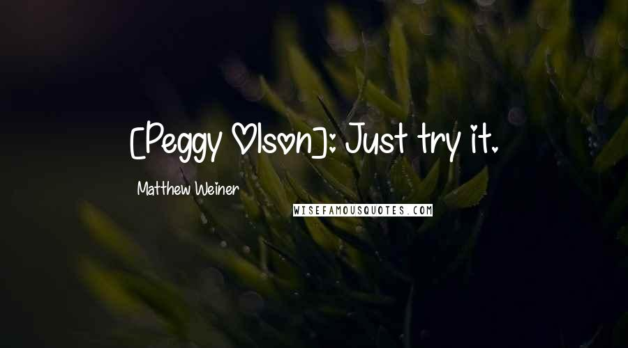 Matthew Weiner quotes: [Peggy Olson]: Just try it.