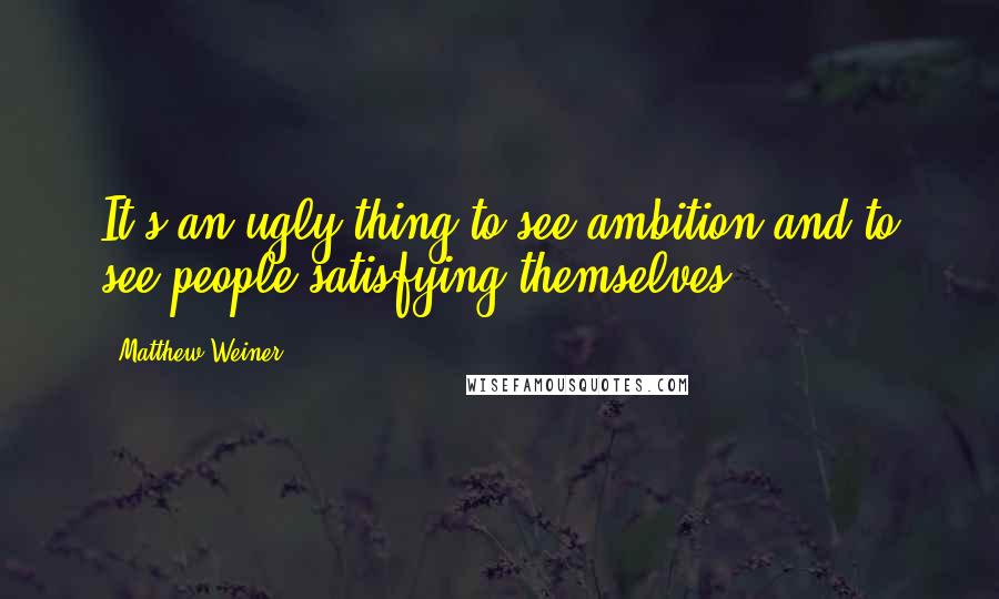 Matthew Weiner quotes: It's an ugly thing to see ambition and to see people satisfying themselves.