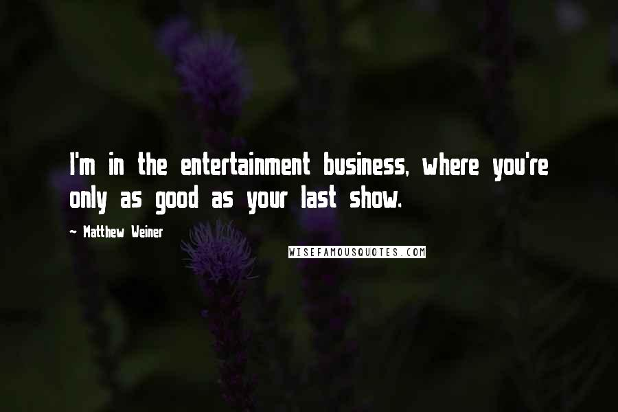 Matthew Weiner quotes: I'm in the entertainment business, where you're only as good as your last show.