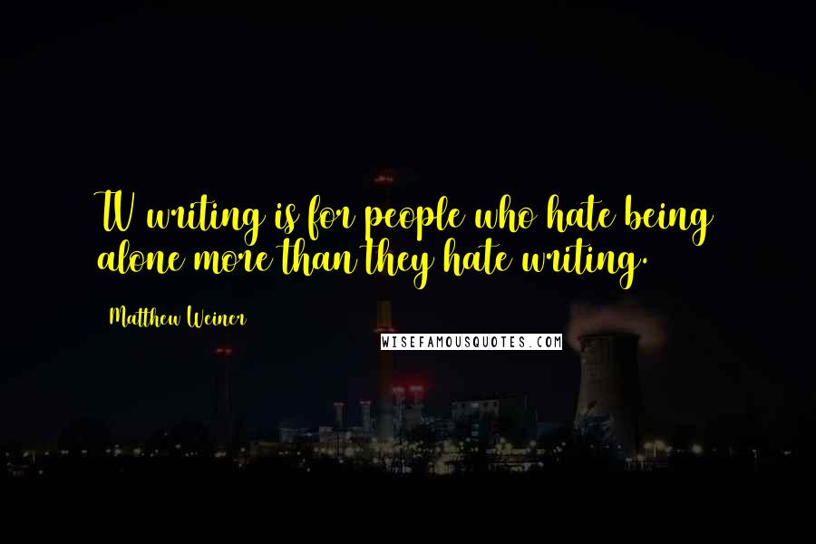Matthew Weiner quotes: TV writing is for people who hate being alone more than they hate writing.