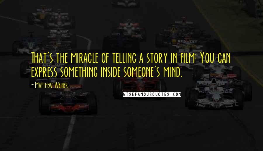 Matthew Weiner quotes: That's the miracle of telling a story in film: You can express something inside someone's mind.