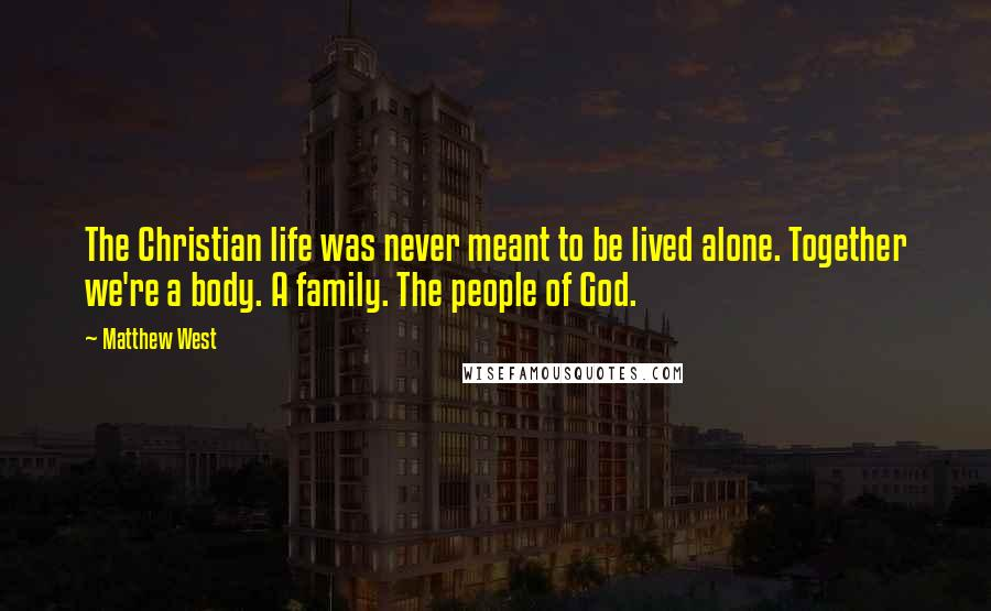 Matthew West quotes: The Christian life was never meant to be lived alone. Together we're a body. A family. The people of God.