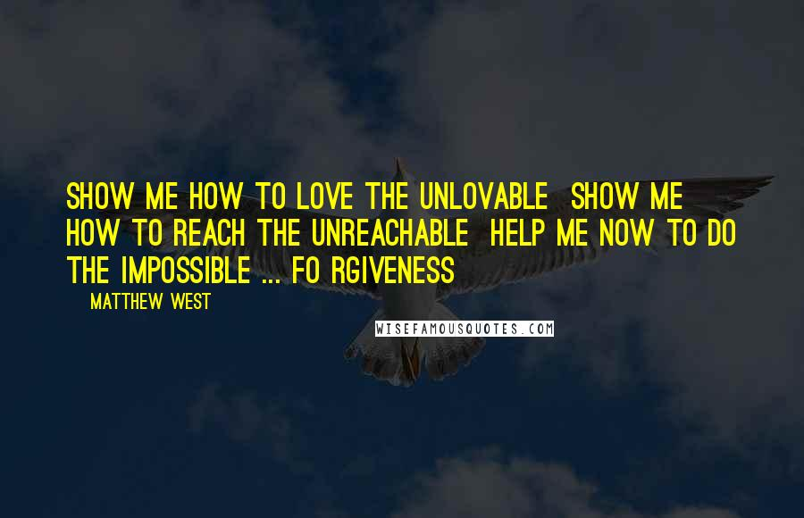 Matthew West quotes: Show me how to love the unlovable Show me how to reach the unreachable Help me now to do the impossible ... Fo rgiveness