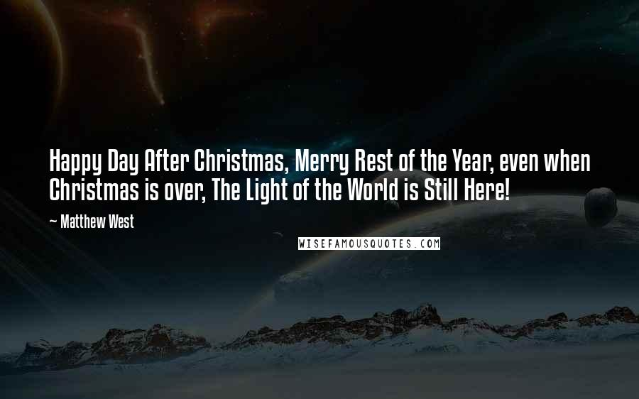 Matthew West quotes: Happy Day After Christmas, Merry Rest of the Year, even when Christmas is over, The Light of the World is Still Here!