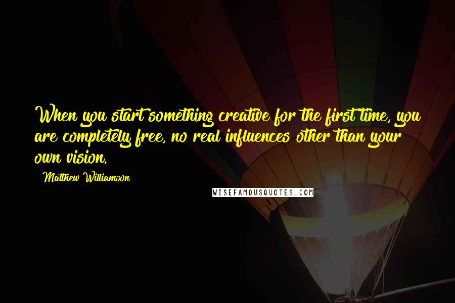Matthew Williamson quotes: When you start something creative for the first time, you are completely free, no real influences other than your own vision.