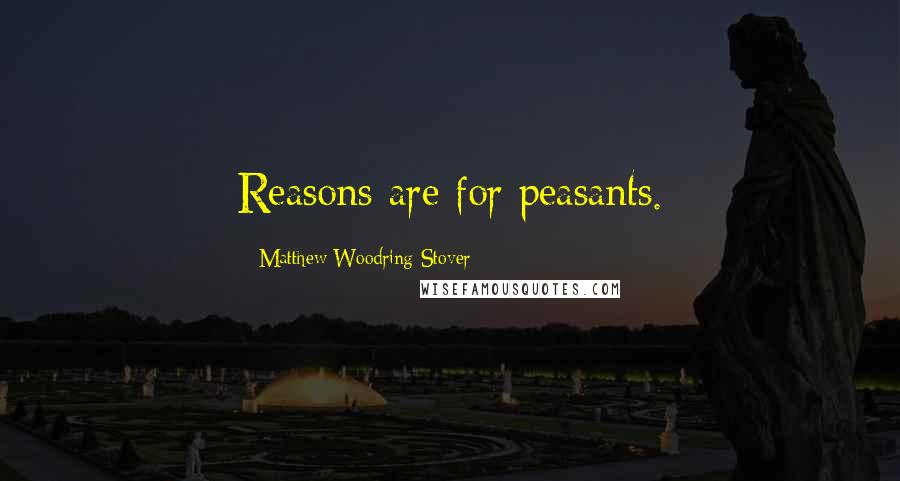 Matthew Woodring Stover quotes: Reasons are for peasants.