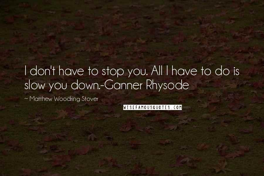 Matthew Woodring Stover quotes: I don't have to stop you. All I have to do is slow you down.-Ganner Rhysode