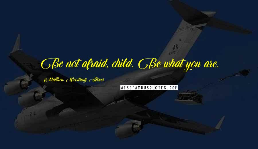 Matthew Woodring Stover quotes: Be not afraid, child. Be what you are.