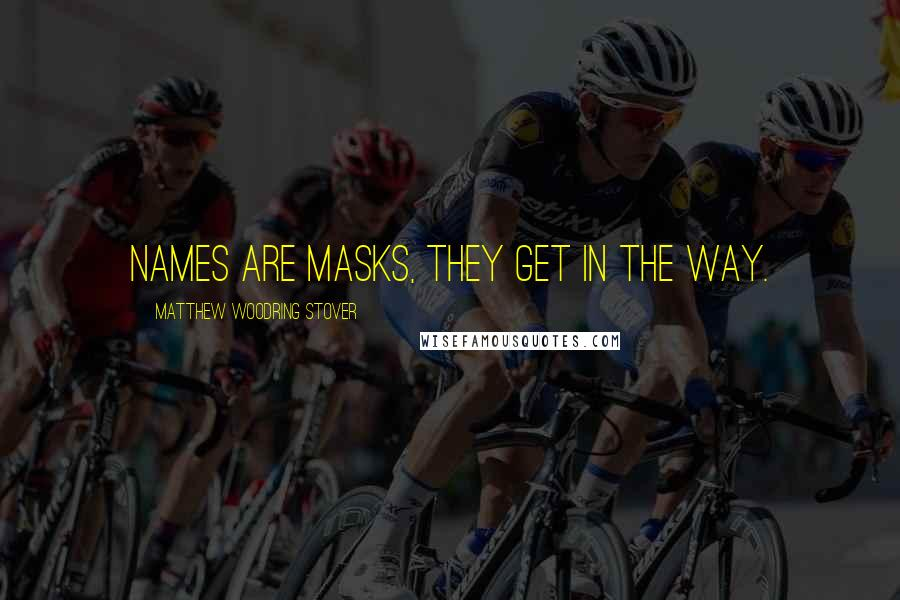Matthew Woodring Stover quotes: Names are masks, they get in the way.