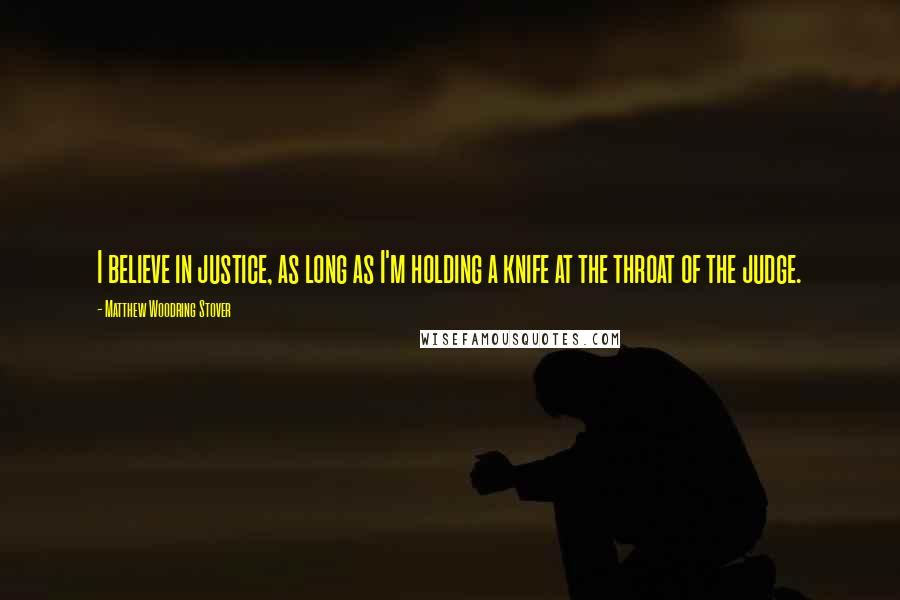 Matthew Woodring Stover quotes: I believe in justice, as long as I'm holding a knife at the throat of the judge.