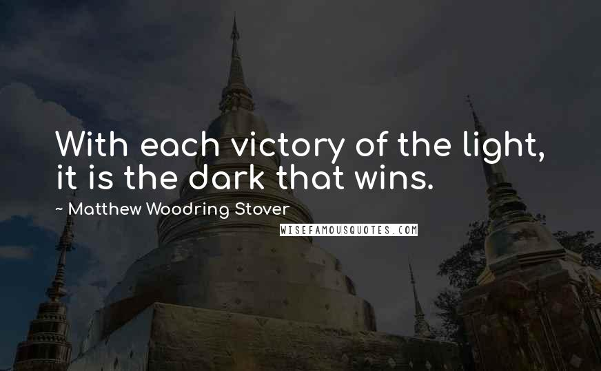 Matthew Woodring Stover quotes: With each victory of the light, it is the dark that wins.
