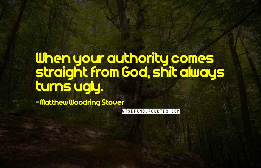 Matthew Woodring Stover quotes: When your authority comes straight from God, shit always turns ugly.