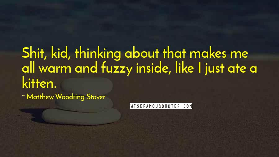 Matthew Woodring Stover quotes: Shit, kid, thinking about that makes me all warm and fuzzy inside, like I just ate a kitten.