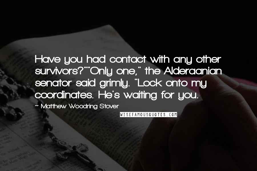 "Matthew Woodring Stover quotes: Have you had contact with any other survivors?""""Only one,"" the Alderaanian senator said grimly. ""Lock onto my coordinates. He's waiting for you."