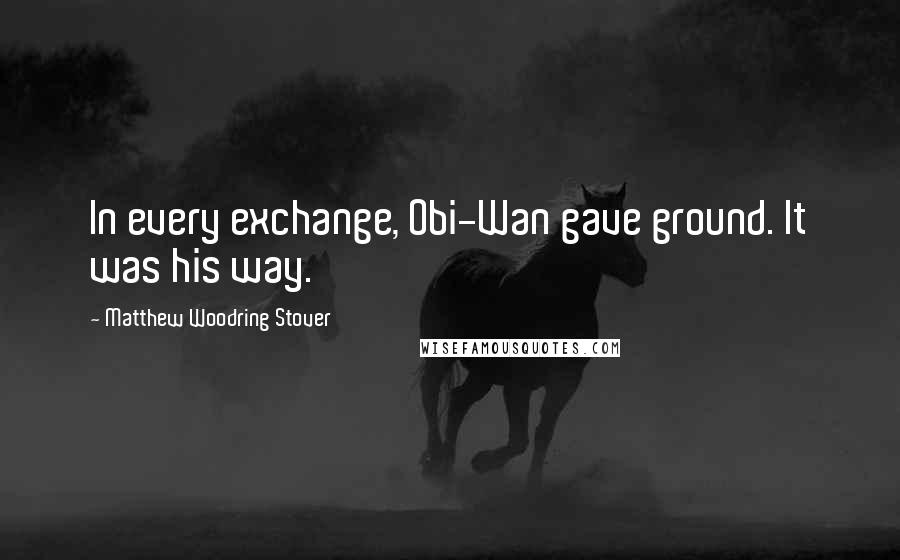 Matthew Woodring Stover quotes: In every exchange, Obi-Wan gave ground. It was his way.