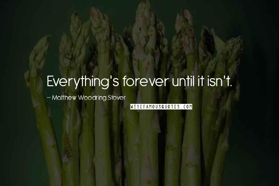 Matthew Woodring Stover quotes: Everything's forever until it isn't.