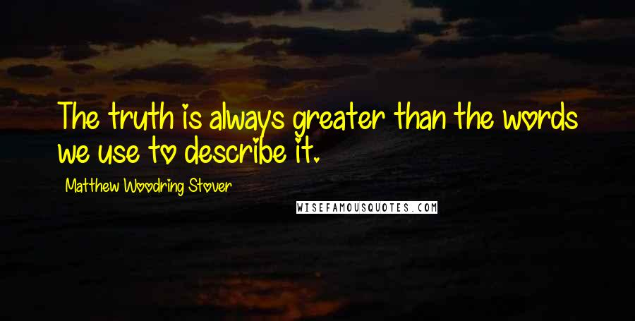 Matthew Woodring Stover quotes: The truth is always greater than the words we use to describe it.