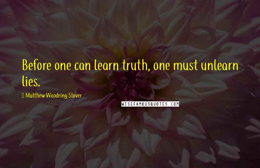 Matthew Woodring Stover quotes: Before one can learn truth, one must unlearn lies.