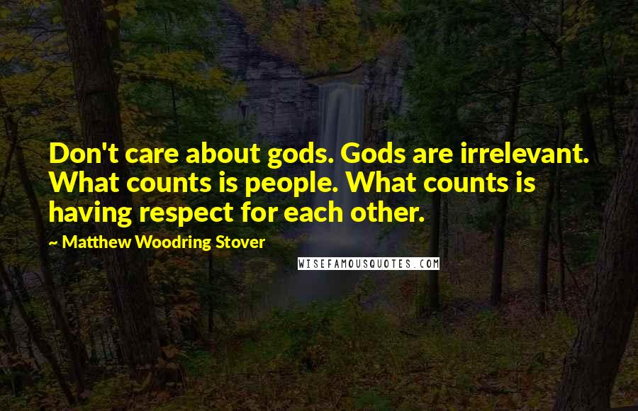 Matthew Woodring Stover quotes: Don't care about gods. Gods are irrelevant. What counts is people. What counts is having respect for each other.