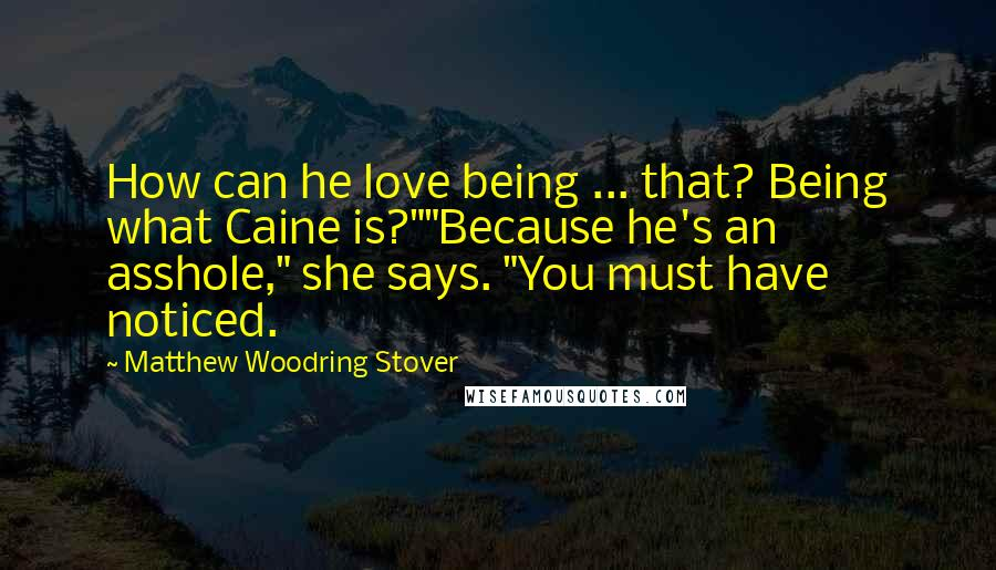 "Matthew Woodring Stover quotes: How can he love being ... that? Being what Caine is?""""Because he's an asshole,"" she says. ""You must have noticed."