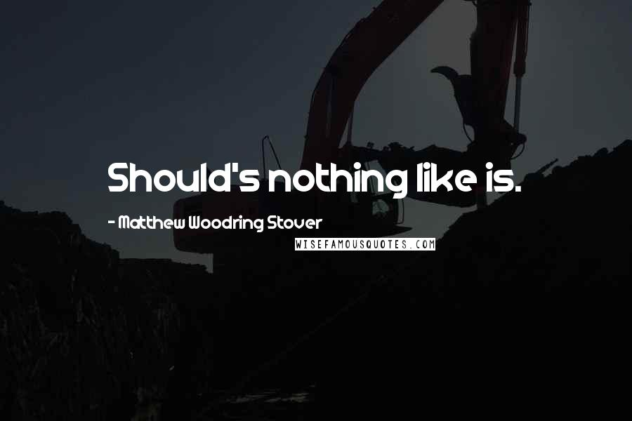 Matthew Woodring Stover quotes: Should's nothing like is.
