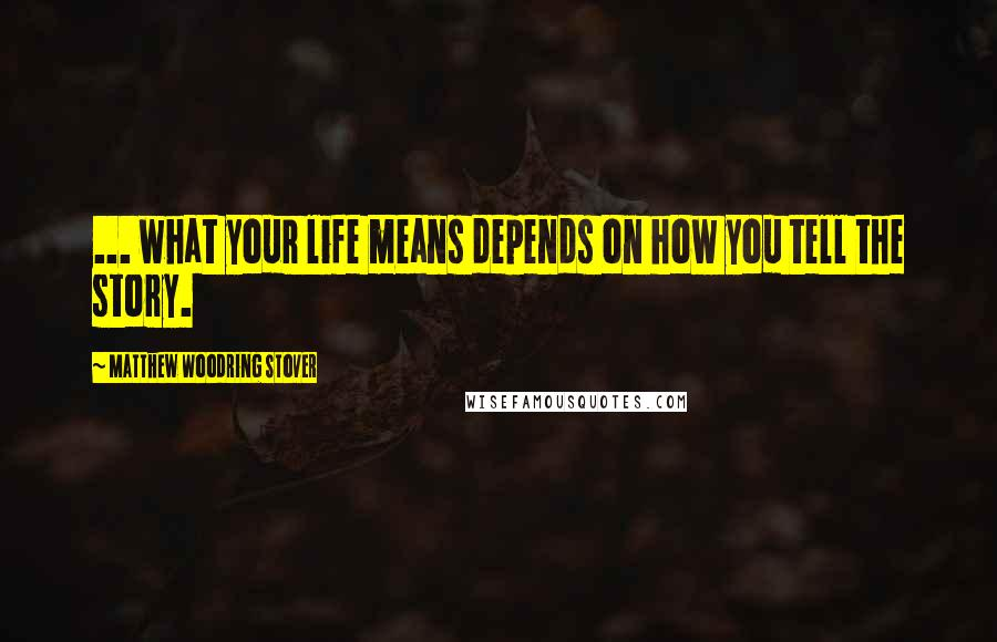 Matthew Woodring Stover quotes: ... what your life means depends on how you tell the story.