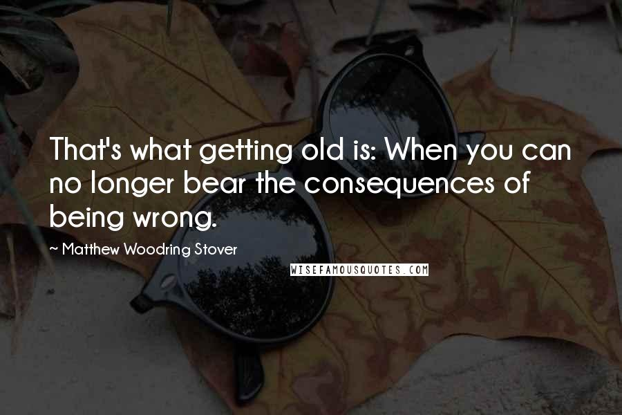 Matthew Woodring Stover quotes: That's what getting old is: When you can no longer bear the consequences of being wrong.